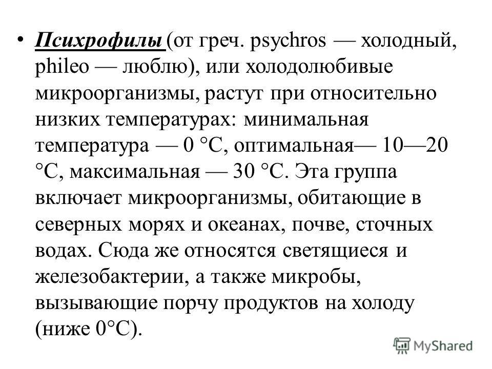 Психрофилы (от греч. psychros холодный, phileo люблю), или холодолюбивые микроорганизмы, растут при относительно низких температурах: минимальная температура 0 °С, оптимальная 1020 °С, максимальная 30 °С. Эта группа включает микроорганизмы, обитающие