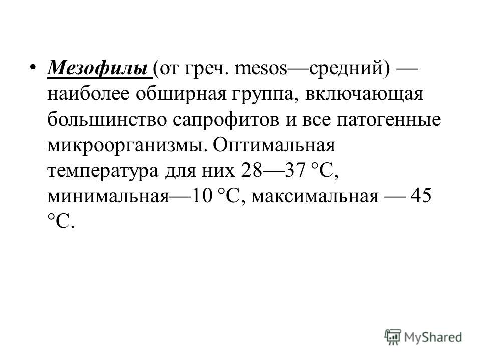 Meзофилы (от греч. mesosсредний) наиболее обширная группа, включающая большинство сапрофитов и все патогенные микроорганизмы. Оптимальная температура для них 2837 °С, минимальная10 °С, максимальная 45 °С.