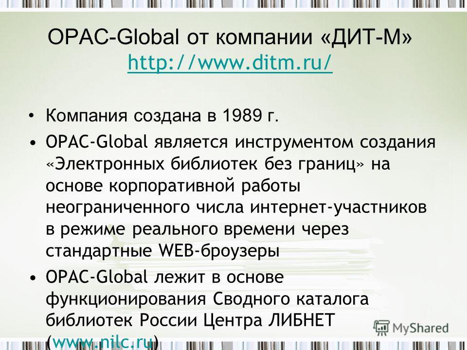 OPAC-Global от компании «ДИТ-М» http://www.ditm.ru/ http://www.ditm.ru/ Компания создана в 1989 г. OPAC-Global является инструментом создания «Электронных библиотек без границ» на основе корпоративной работы неограниченного числа интернет-участников