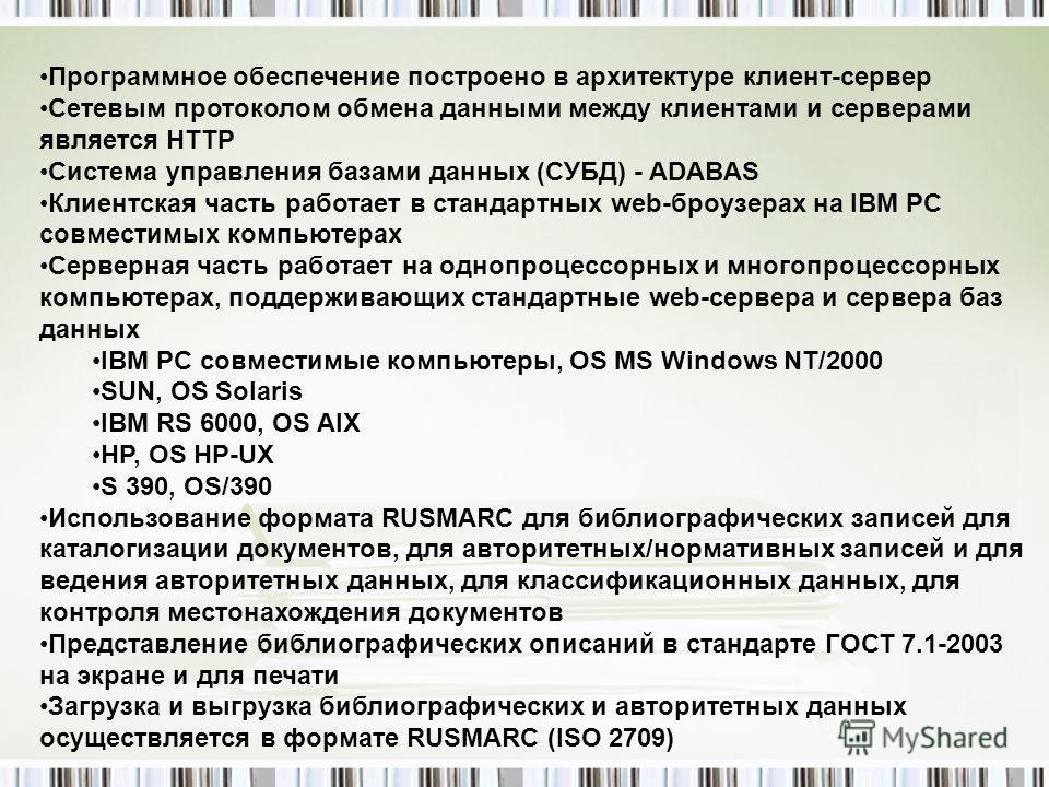 Программное обеспечение построено в архитектуре клиент-сервер Сетевым протоколом обмена данными между клиентами и серверами является HTTP Система управления базами данных (СУБД) - ADABAS Клиентская часть работает в стандартных web-броузерах на IBM PC