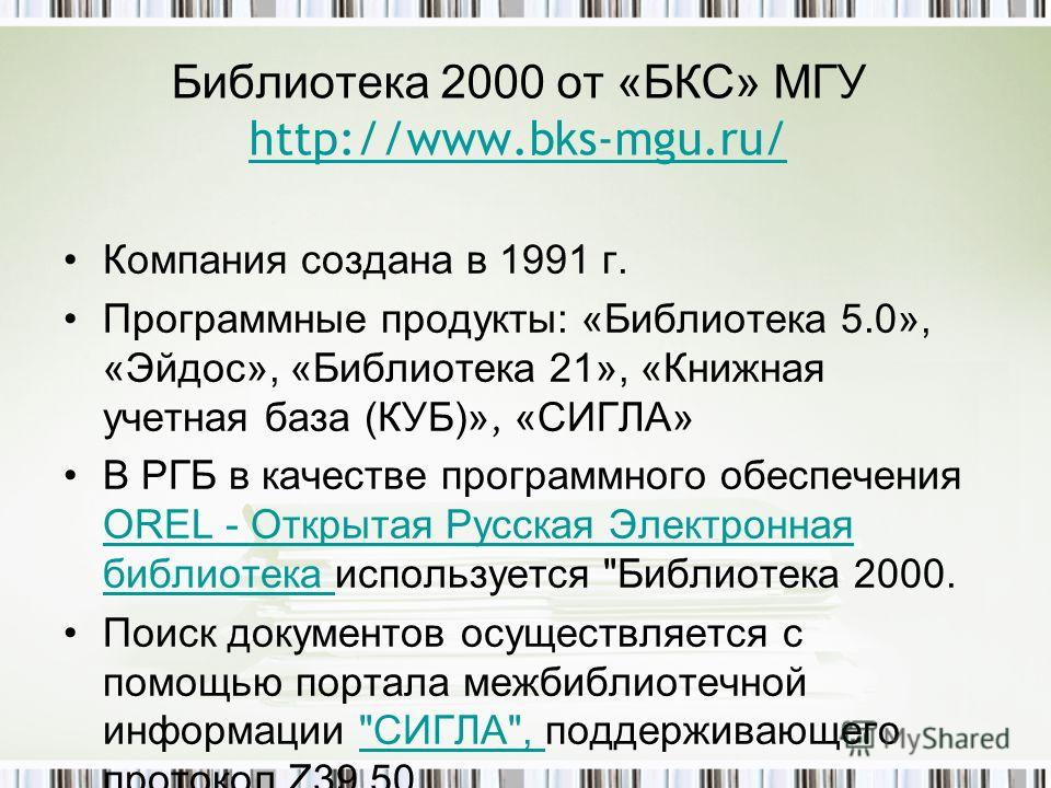 Библиотека 2000 от «БКС» МГУ http://www.bks-mgu.ru/ http://www.bks-mgu.ru/ Компания создана в 1991 г. Программные продукты: «Библиотека 5.0», «Эйдос», «Библиотека 21», «Книжная учетная база (КУБ)», «СИГЛА» В РГБ в качестве программного обеспечения OR