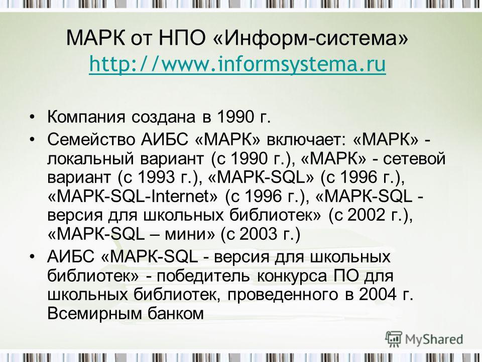МАРК от НПО «Информ-система» http://www.informsystema.ru http://www.informsystema.ru Компания создана в 1990 г. Семейство АИБС «МАРК» включает: «МАРК» - локальный вариант (с 1990 г.), «МАРК» - сетевой вариант (с 1993 г.), «МАРК-SQL» (с 1996 г.), «МАР