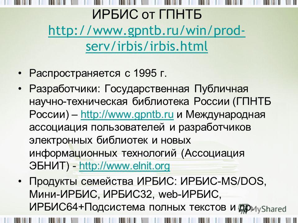 ИРБИС от ГПНТБ http://www.gpntb.ru/win/prod- serv/irbis/irbis.html http://www.gpntb.ru/win/prod- serv/irbis/irbis.html Распространяется с 1995 г. Разработчики: Государственная Публичная научно-техническая библиотека России (ГПНТБ России) – http://www