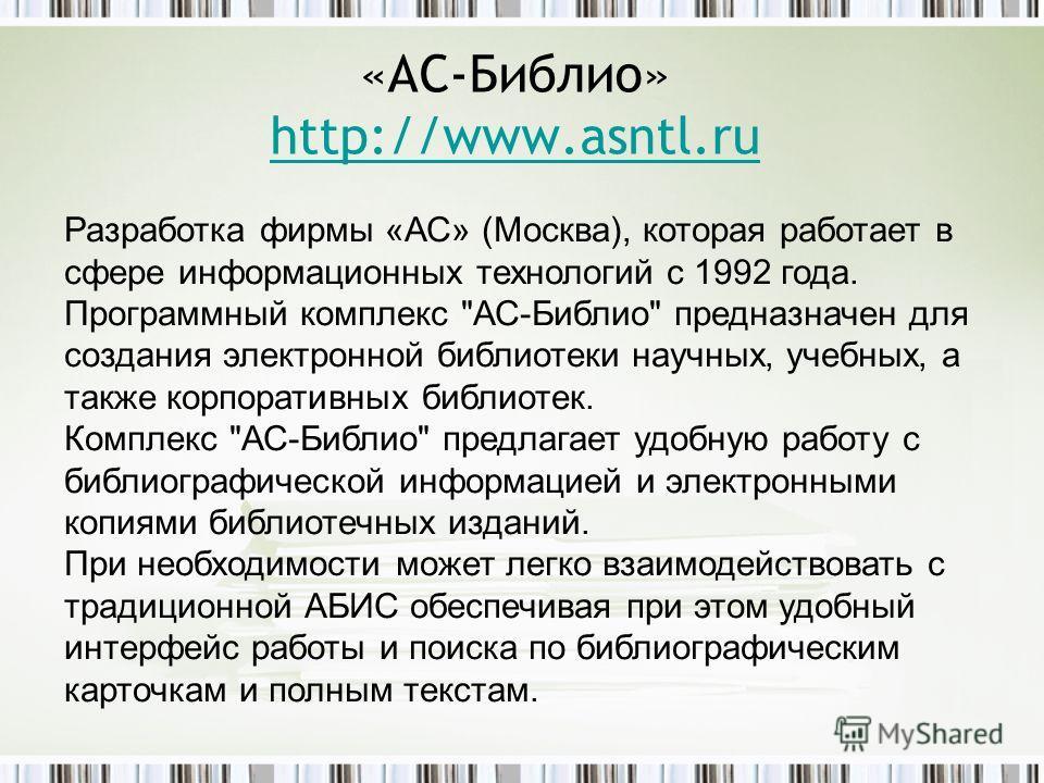 «АС-Библио» http://www.asntl.ru http://www.asntl.ru Разработка фирмы «АС» (Москва), которая работает в сфере информационных технологий с 1992 года. Программный комплекс