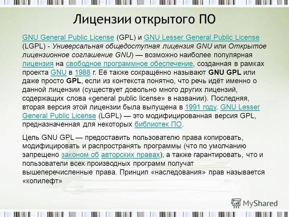 Лицензии открытого ПО GNU General Public LicenseGNU General Public License (GPL) и GNU Lesser General Public License (LGPL) - Универсальная общедоступная лицензия GNU или Открытое лицензионное соглашение GNU) возможно наиболее популярная лицензия на