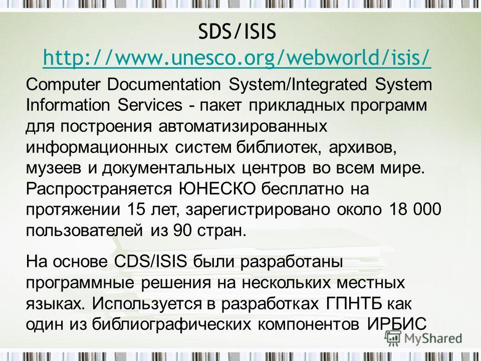 SDS/ISIS http://www.unesco.org/webworld/isis/ http://www.unesco.org/webworld/isis/ Computer Documentation System/Integrated System Information Services - пакет прикладных программ для построения автоматизированных информационных систем библиотек, арх