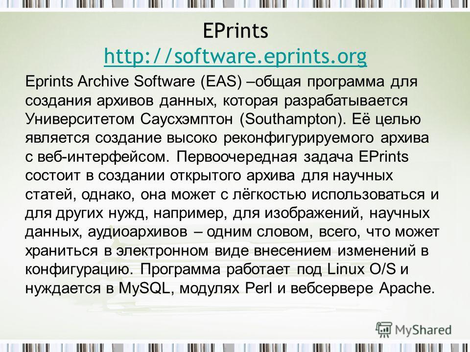 EPrints http://software.eprints.org http://software.eprints.org Eprints Archive Software (EAS) –общая программа для создания архивов данных, которая разрабатывается Университетом Саусхэмптон (Southampton). Её целью является создание высоко реконфигур