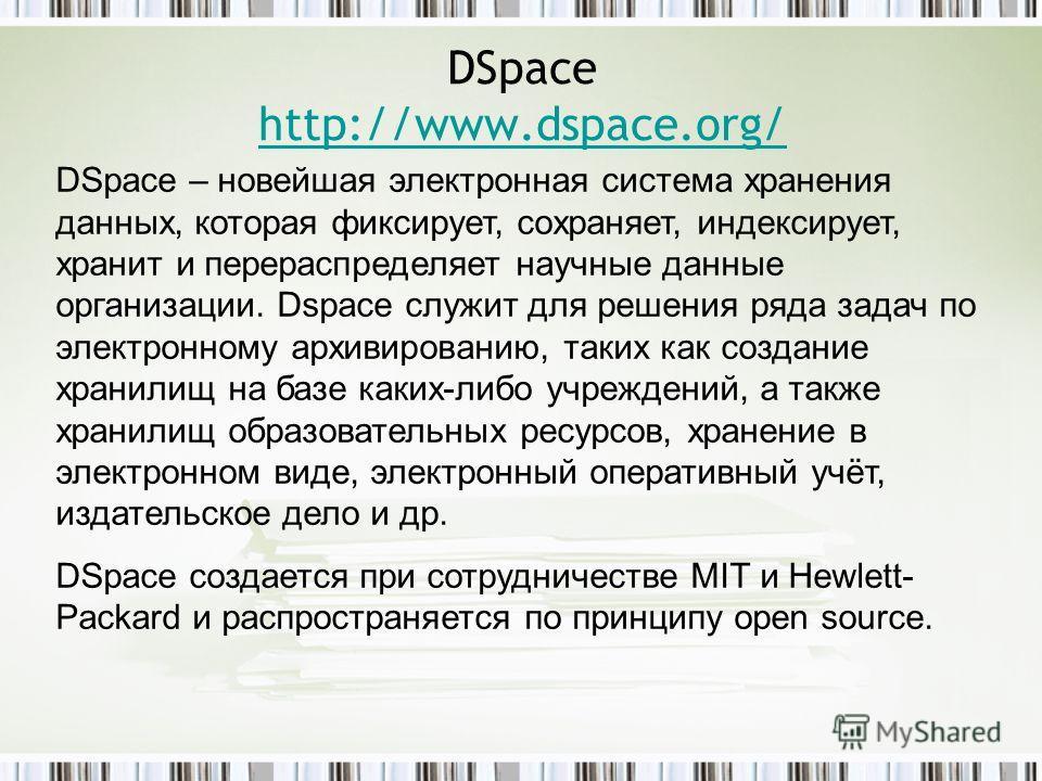 DSpace http://www.dspace.org/ http://www.dspace.org/ DSpace – новейшая электронная система хранения данных, которая фиксирует, сохраняет, индексирует, хранит и перераспределяет научные данные организации. Dspace служит для решения ряда задач по элект