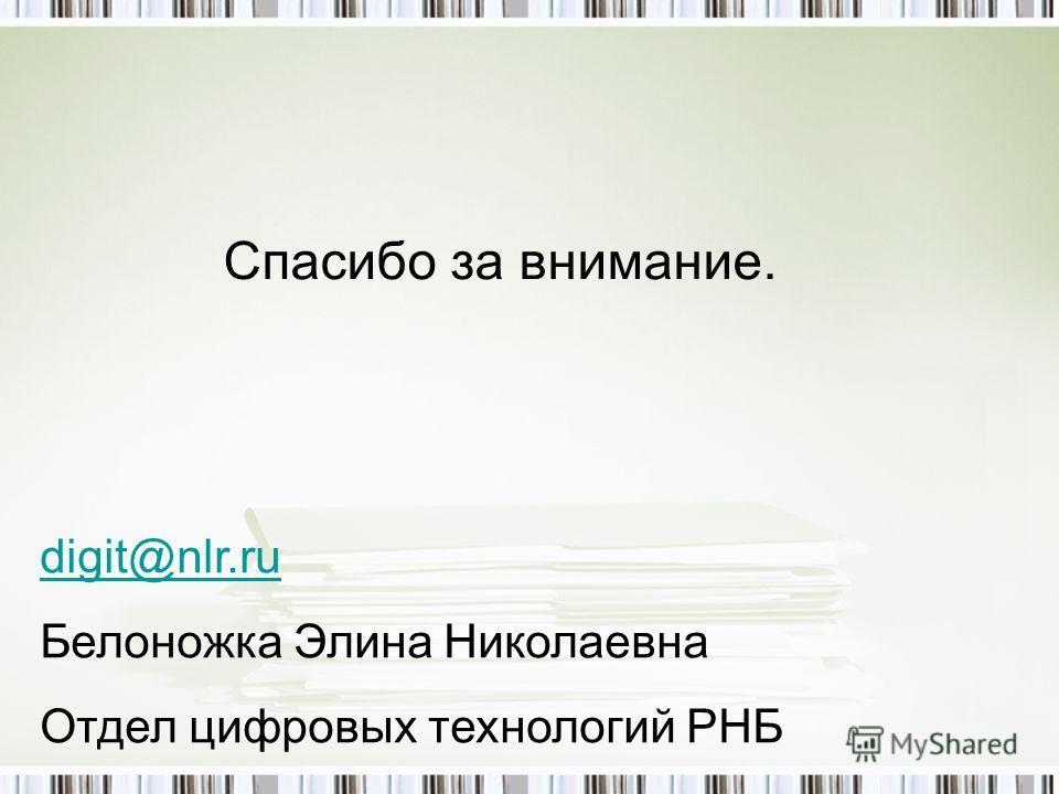 Спасибо за внимание. digit@nlr.ru Белоножка Элина Николаевна Отдел цифровых технологий РНБ
