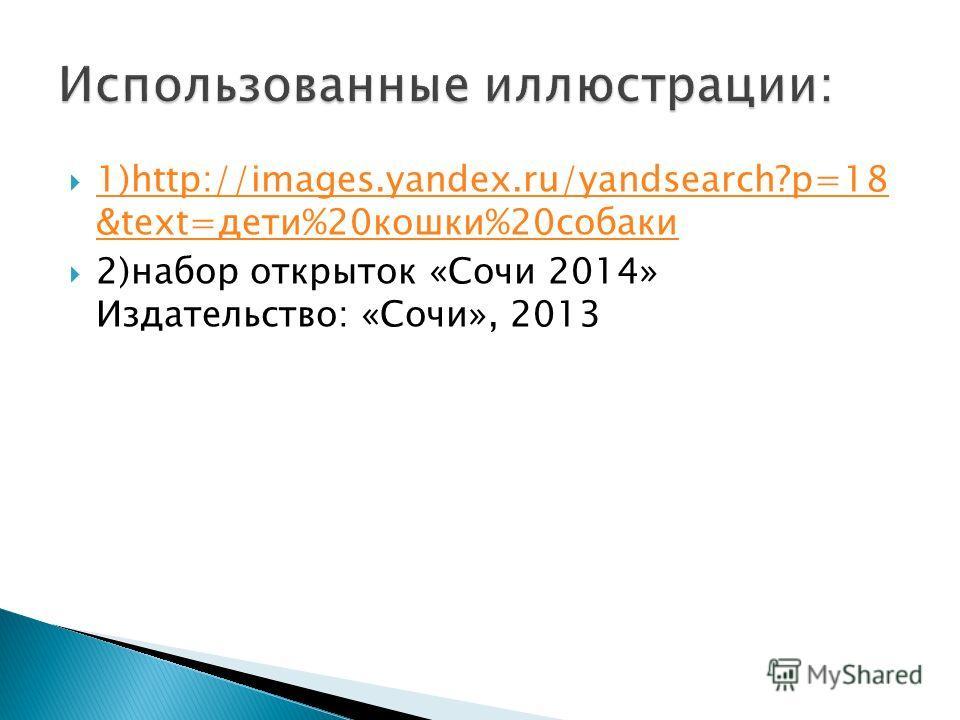 1)http://images.yandex.ru/yandsearch?p=18 &text=дети%20кошки%20собаки 1)http://images.yandex.ru/yandsearch?p=18 &text=дети%20кошки%20собаки 2)набор открыток «Сочи 2014» Издательство: «Сочи», 2013