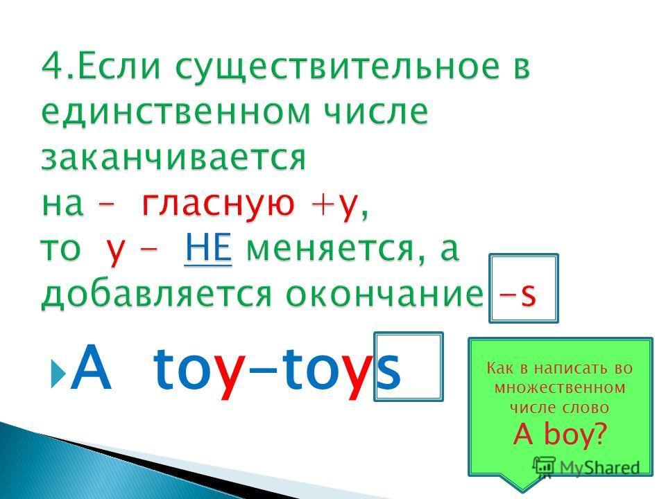 A toy-toys Как в написать во множественном числе слово A boy?