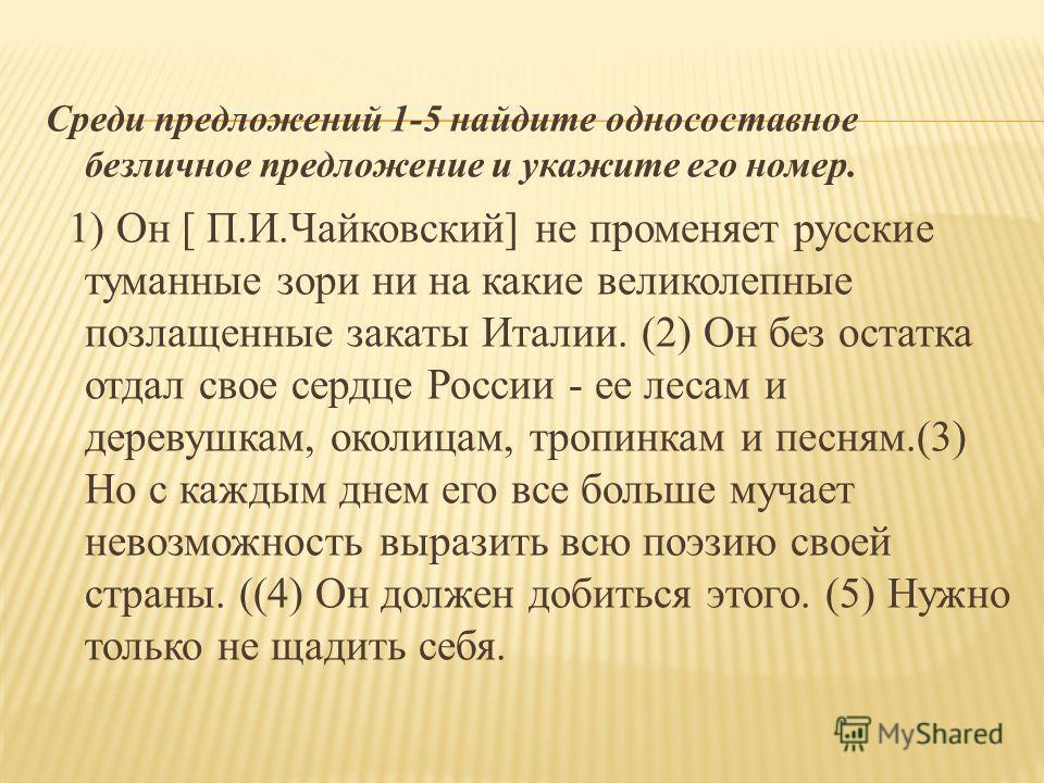 Среди предложений 1-5 найдите односоставное безличное предложение и укажите его номер. 1) Он [ П.И.Чайковский] не променяет русские туманные зори ни на какие великолепные позлащенные закаты Италии. (2) Он без остатка отдал свое сердце России - ее лес