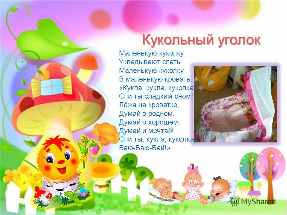 Кукольный уголок Маленькую куколку Укладывают спать. Маленькую куколку В маленькую кровать. «Кукла, кукла, куколка, Спи ты сладким сном! Лёжа на кроватке, Думай о родном. Думай о хорошем, Думай и мечтай! Спи ты, кукла, куколка, Баю-Баю-Бай!»