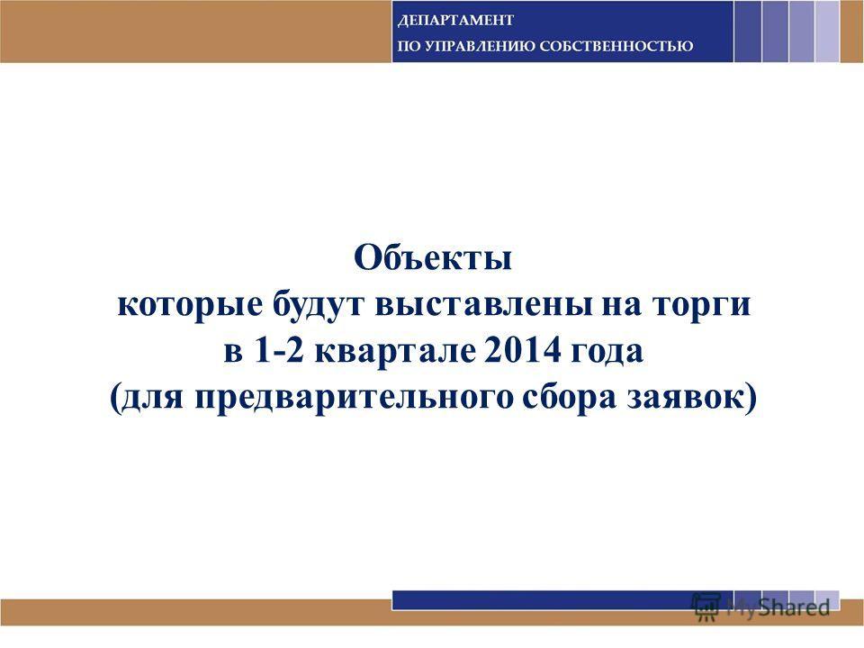 Объекты которые будут выставлены на торги в 1-2 квартале 2014 года (для предварительного сбора заявок)