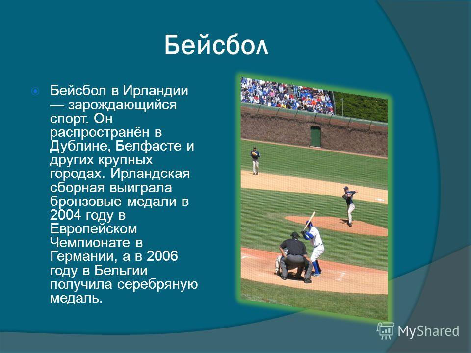 Бейсбол Бейсбол в Ирландии зарождающийся спорт. Он распространён в Дублине, Белфасте и других крупных городах. Ирландская сборная выиграла бронзовые медали в 2004 году в Европейском Чемпионате в Германии, а в 2006 году в Бельгии получила серебряную м