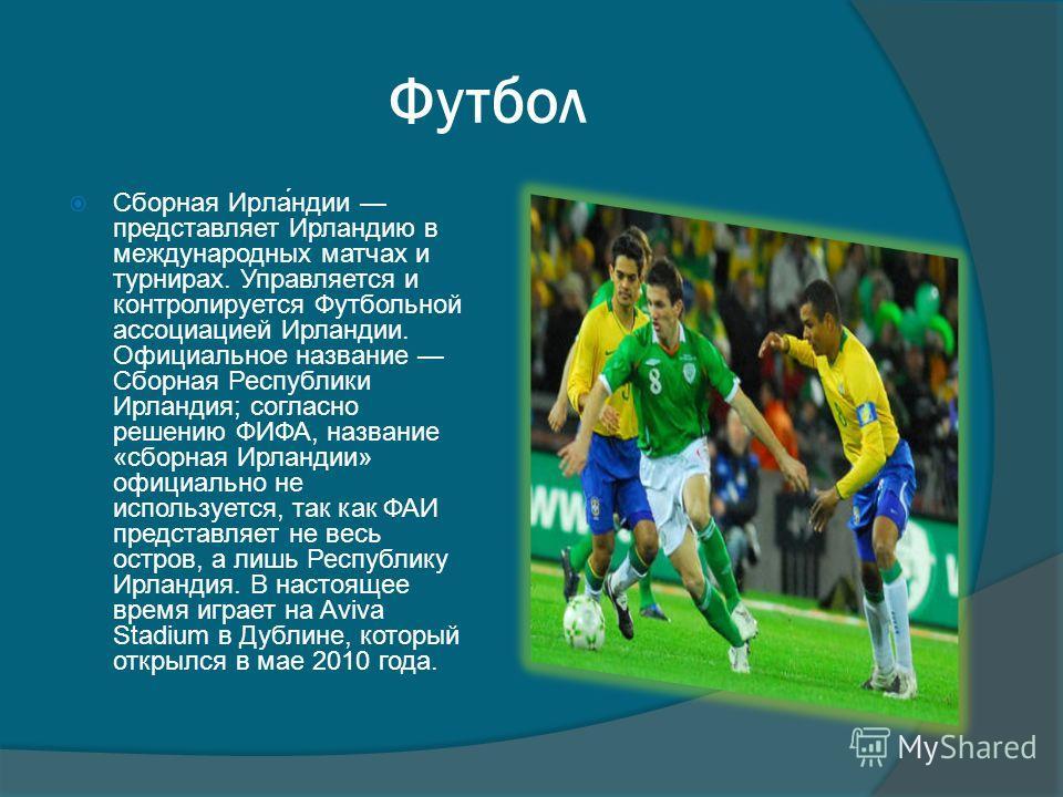 Футбол Сборная Ирла́ндии представляет Ирландию в международных матчах и турнирах. Управляется и контролируется Футбольной ассоциацией Ирландии. Официальное название Сборная Республики Ирландия; согласно решению ФИФА, название «сборная Ирландии» офици