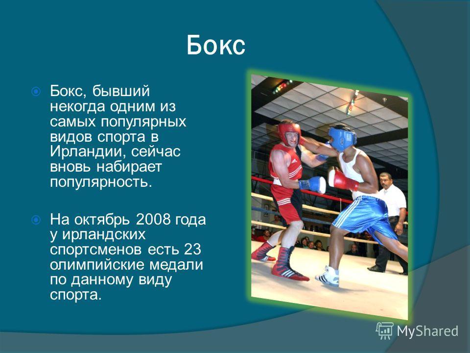 Бокс Бокс, бывший некогда одним из самых популярных видов спорта в Ирландии, сейчас вновь набирает популярность. На октябрь 2008 года у ирландских спортсменов есть 23 олимпийские медали по данному виду спорта.
