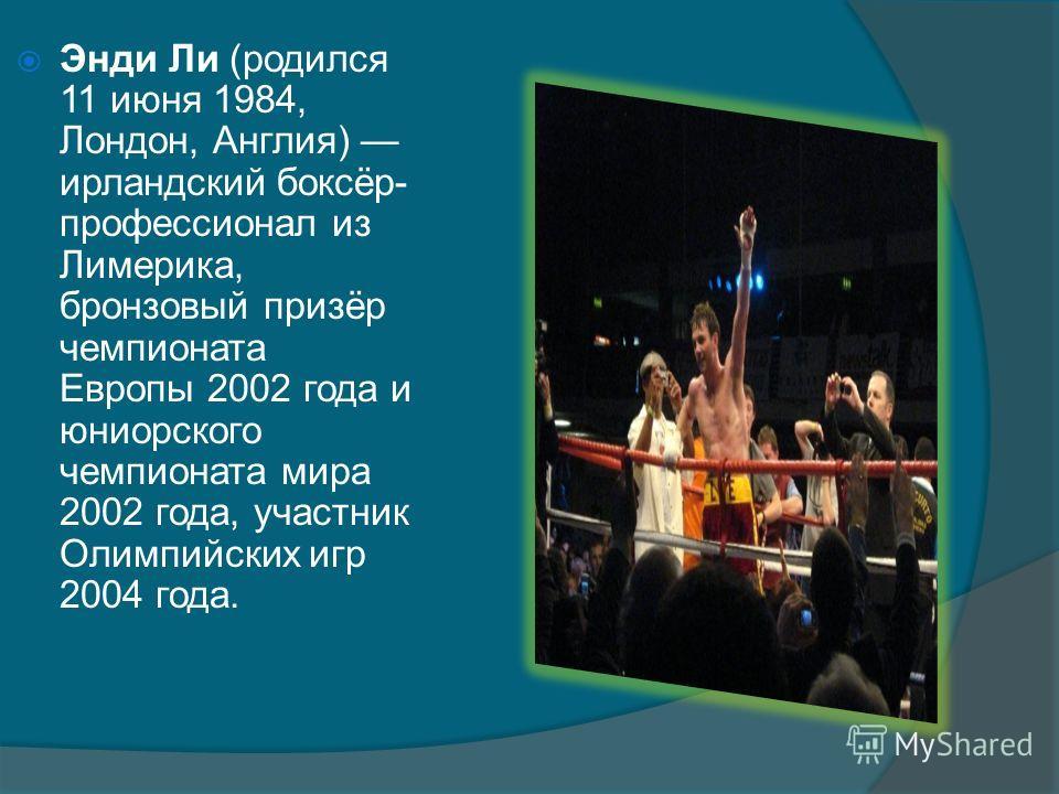 Энди Ли (родился 11 июня 1984, Лондон, Англия) ирландский боксёр- профессионал из Лимерика, бронзовый призёр чемпионата Европы 2002 года и юниорского чемпионата мира 2002 года, участник Олимпийских игр 2004 года.