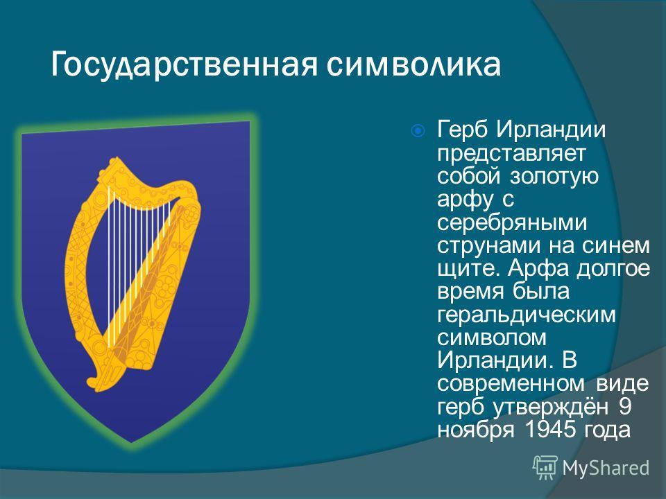 Герб Ирландии представляет собой золотую арфу с серебряными струнами на синем щите. Арфа долгое время была геральдическим символом Ирландии. В современном виде герб утверждён 9 ноября 1945 года Государственная символика