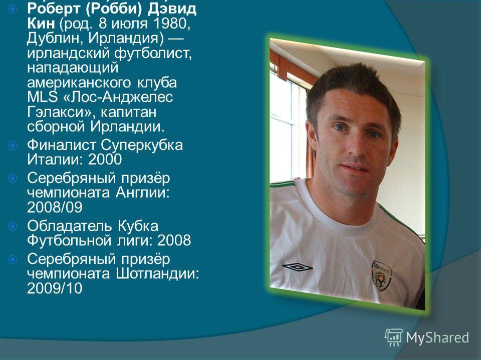Ро́берт (Ро́бби) Дэ́вид Кин (род. 8 июля 1980, Дублин, Ирландия) ирландский футболист, нападающий американского клуба MLS «Лос-Анджелес Гэлакси», капитан сборной Ирландии. Финалист Суперкубка Италии: 2000 Серебряный призёр чемпионата Англии: 2008/09