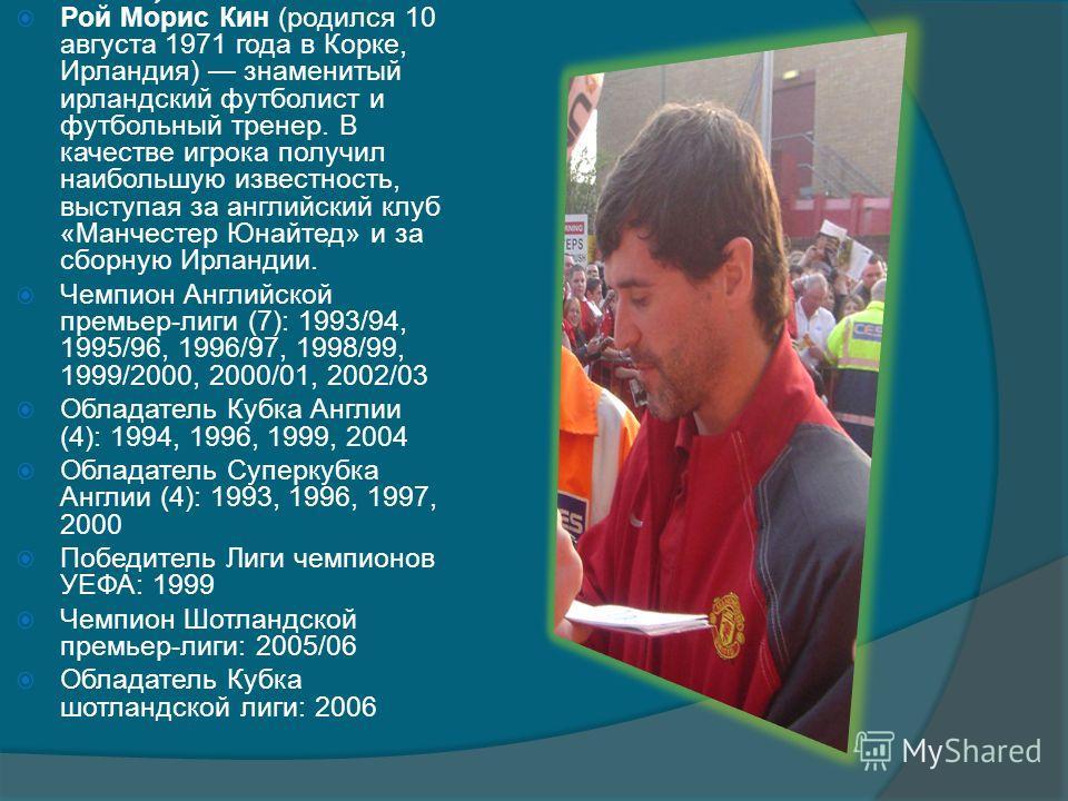 Рой Мо́рис Кин (родился 10 августа 1971 года в Корке, Ирландия) знаменитый ирландский футболист и футбольный тренер. В качестве игрока получил наибольшую известность, выступая за английский клуб «Манчестер Юнайтед» и за сборную Ирландии. Чемпион Англ