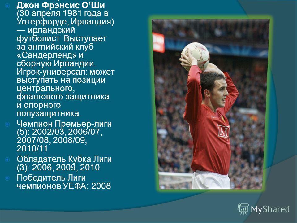 Джон Фрэ́нсис ОШи (30 апреля 1981 года в Уотерфорде, Ирландия) ирландский футболист. Выступает за английский клуб «Сандерленд» и сборную Ирландии. Игрок-универсал: может выступать на позиции центрального, флангового защитника и опорного полузащитника