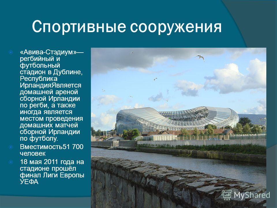 «Авива-Стэдиум» регбийный и футбольный стадион в Дублине, Республика ИрландияЯвляется домашней ареной сборной Ирландии по регби, а также иногда является местом проведения домашних матчей сборной Ирландии по футболу. Вместимость51 700 человек 18 мая 2