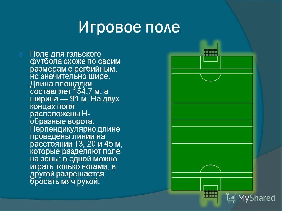 Игровое поле Поле для гэльского футбола схоже по своим размерам с регбийным, но значительно шире. Длина площадки составляет 154,7 м, а ширина 91 м. На двух концах поля расположены H- образные ворота. Перпендикулярно длине проведены линии на расстояни