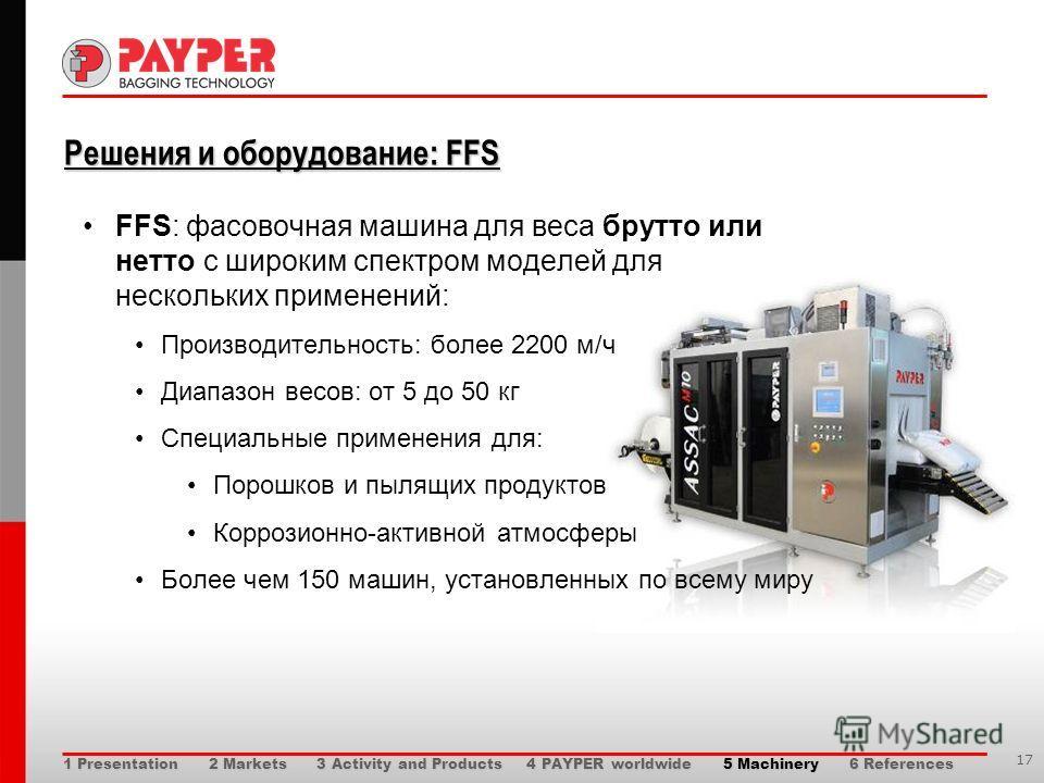 17 Решения и оборудование: FFS Решения и оборудование: FFS FFS: фасовочная машина для веса брутто или нетто с широким спектром моделей для нескольких применений: Производительность: более 2200 м/ч Диапазон весов: от 5 до 50 кг Специальные применения
