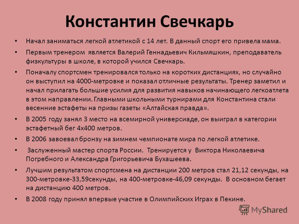 Константин Свечкарь Начал заниматься легкой атлетикой с 14 лет. В данный спорт его привела мама. Первым тренером является Валерий Геннадьевич Кильмяшкин, преподаватель физкультуры в школе, в которой учился Свечкарь. Поначалу спортсмен тренировался то