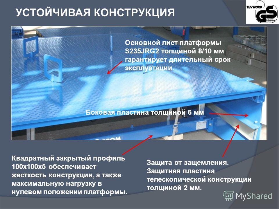 УСТОЙЧИВАЯ КОНСТРУКЦИЯ Основной лист платформы S235JRG2 толщиной 8/10 мм гарантирует длительный срок эксплуатации. Квадратный закрытый профиль 100x100x5 обеспечивает жесткость конструкции, а также максимальную нагрузку в нулевом положении платформы.