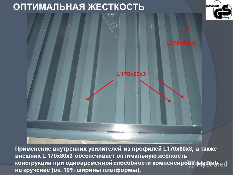 ОПТИМАЛЬНАЯ ЖЕСТКОСТЬ Применение внутренних усилителей из профилей L170x60x3, а также внешних L 170x80x3 обеспечивает оптимальную жесткость конструкции при одновременной способности компенсировать изгиб на кручение (oк. 10% ширины платформы). L170x60