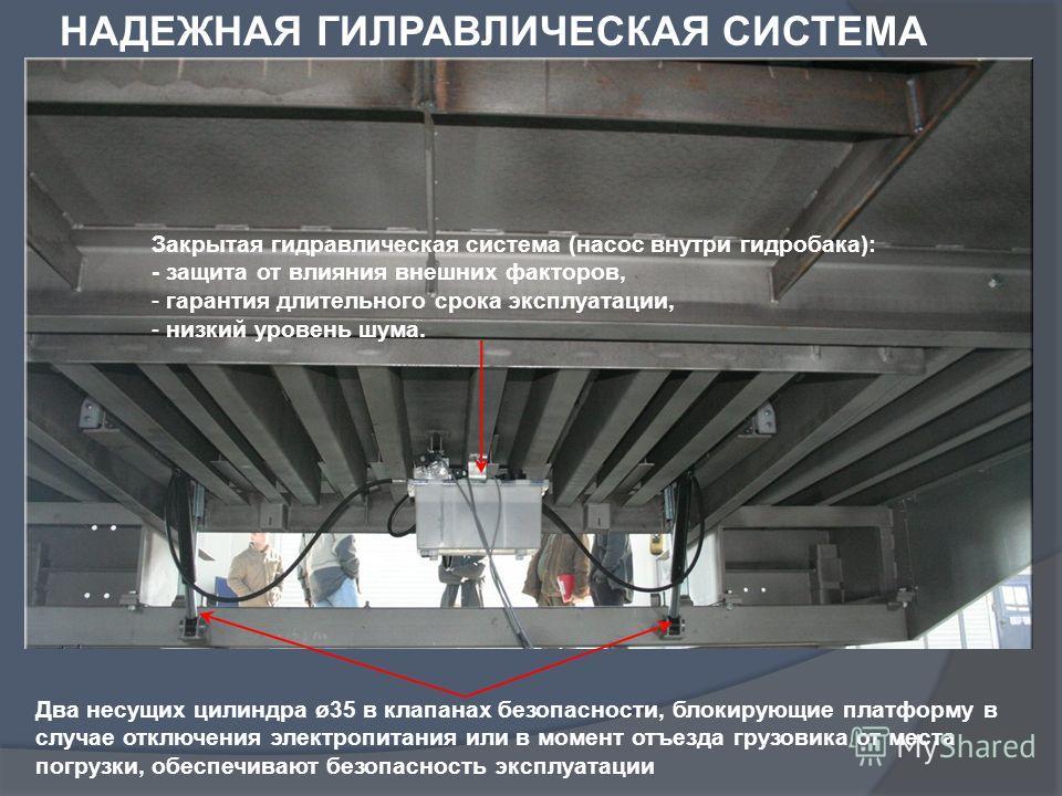 Два несущих цилиндра ø35 в клапанах безопасности, блокирующие платформу в случае отключения электропитания или в момент отъезда грузовика от места погрузки, обеспечивают безопасность эксплуатации Закрытая гидравлическая система (насос внутри гидробак