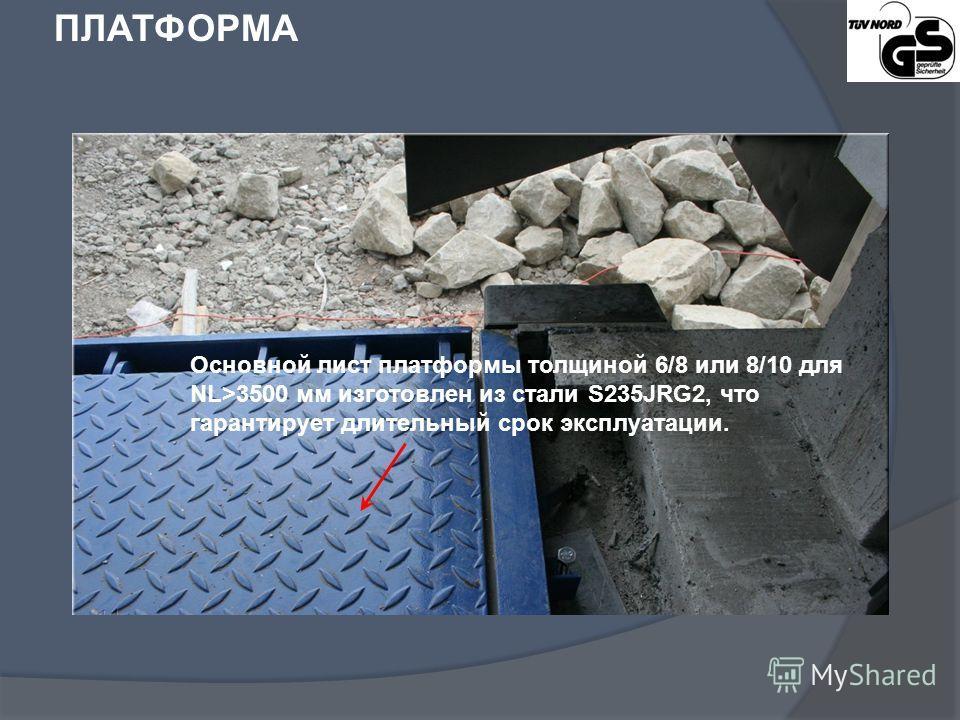 ПЛАТФОРМА Основной лист платформы толщиной 6/8 или 8/10 для NL>3500 мм изготовлен из стали S235JRG2, что гарантирует длительный срок эксплуатации.