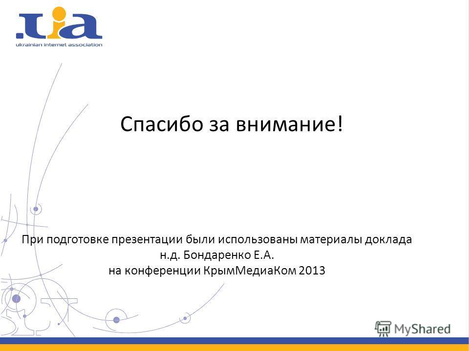 Спасибо за внимание! При подготовке презентации были использованы материалы доклада н.д. Бондаренко Е.А. на конференции КрымМедиаКом 2013