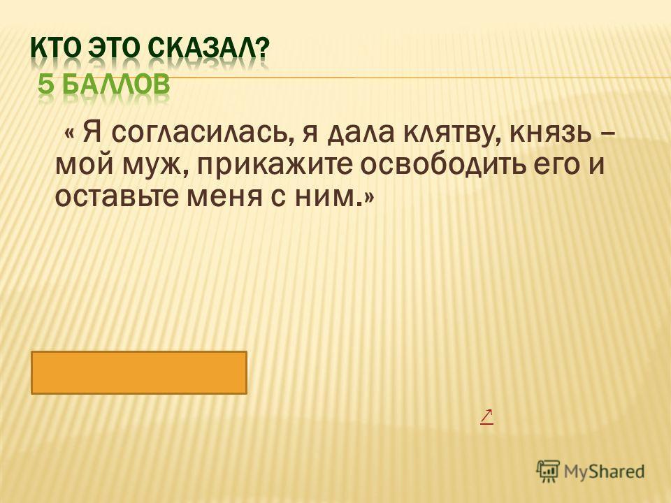 « Я согласилась, я дала клятву, князь – мой муж, прикажите освободить его и оставьте меня с ним.» Маша Троекурова