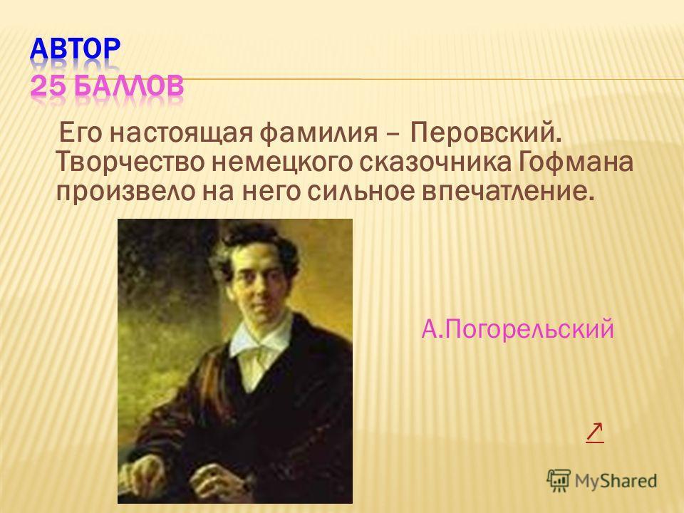 Его настоящая фамилия – Перовский. Творчество немецкого сказочника Гофмана произвело на него сильное впечатление. А.Погорельский