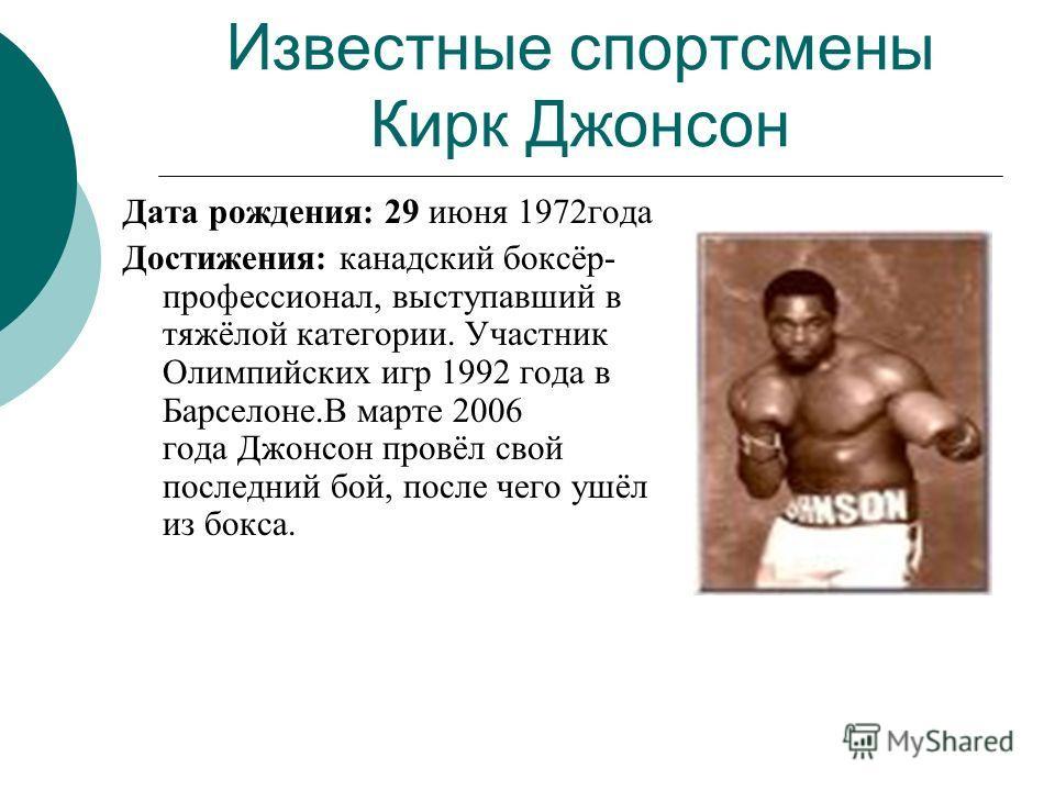 Известные спортсмены Кирк Джонсон Дата рождения: 29 июня 1972года Достижения: канадский боксёр- профессионал, выступавший в тяжёлой категории. Участник Олимпийских игр 1992 года в Барселоне.В марте 2006 года Джонсон провёл свой последний бой, после ч