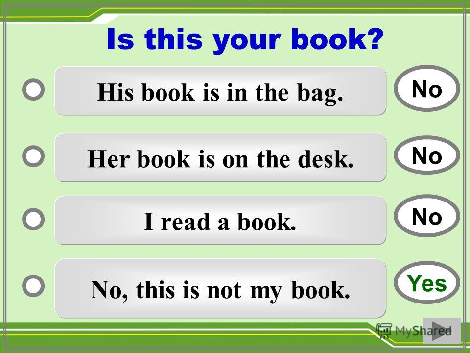 His book is in the bag. Her book is on the desk. I read a book. No, this is not my book. No Yes No Is this your book?