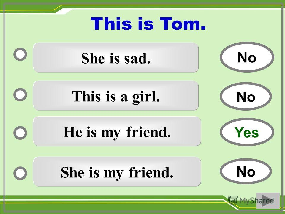 She is sad. This is a girl. He is my friend. She is my friend. No Yes No This is Tom.