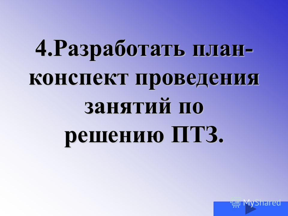 4.Разработать план- конспект проведения занятий по решению ПТЗ.