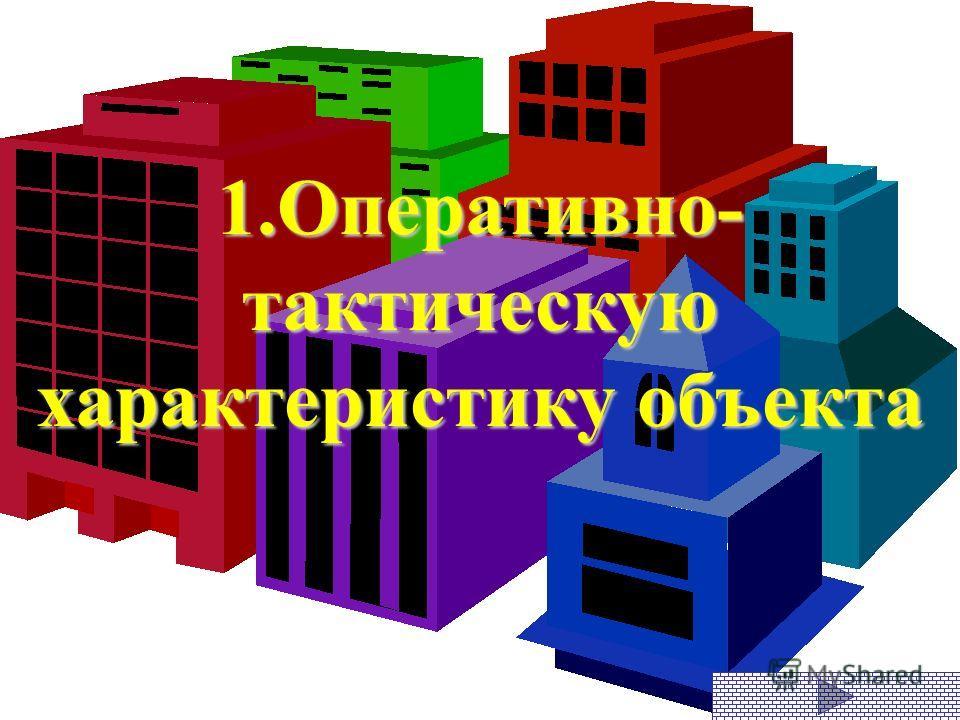 1.Оперативно- тактическую характеристику объекта