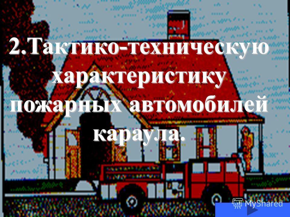 2.Тактико-техническую характеристику пожарных автомобилей караула.