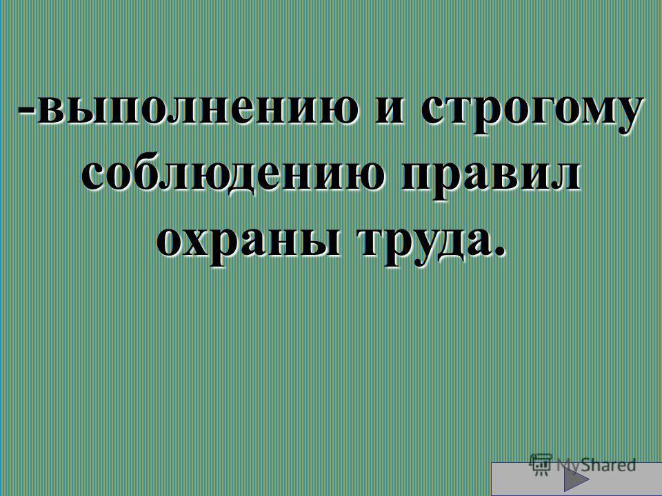 -выполнению и строгому соблюдению правил охраны труда.