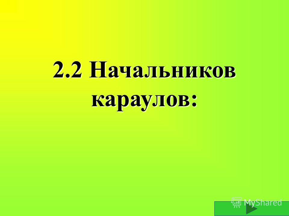 2.2 Начальников караулов: