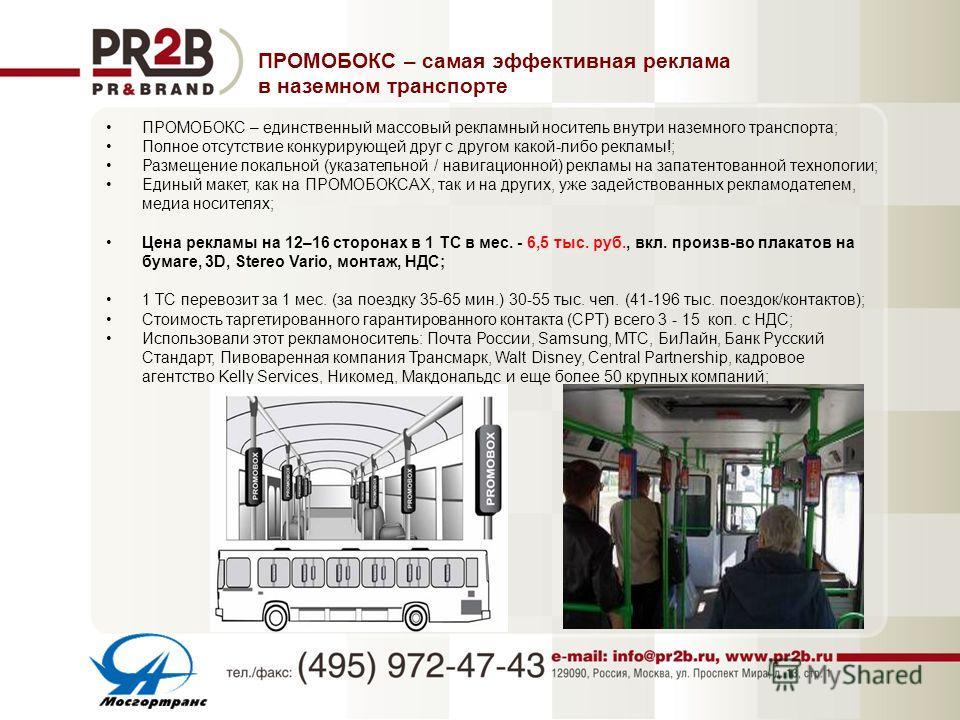 ПРОМОБОКС – единственный массовый рекламный носитель внутри наземного транспорта; Полное отсутствие конкурирующей друг с другом какой-либо рекламы!; Размещение локальной (указательной / навигационной) рекламы на запатентованной технологии; Единый мак