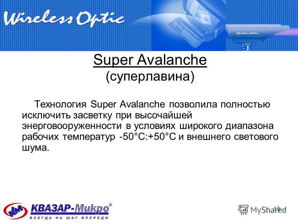 19 Super Avalanche (суперлавина) Технология Super Avalanche позволила полностью исключить засветку при высочайшей энерговооруженности в условиях широкого диапазона рабочих температур -50°C:+50°C и внешнего светового шума.