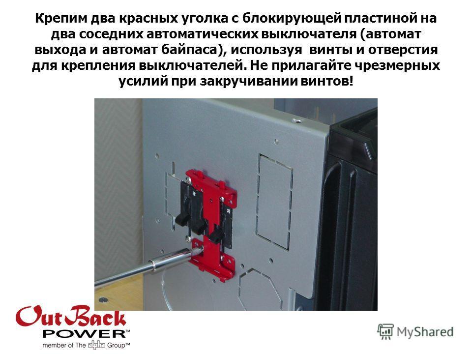 Крепим два красных уголка с блокирующей пластиной на два соседних автоматических выключателя (автомат выхода и автомат байпаса), используя винты и отверстия для крепления выключателей. Не прилагайте чрезмерных усилий при закручивании винтов!