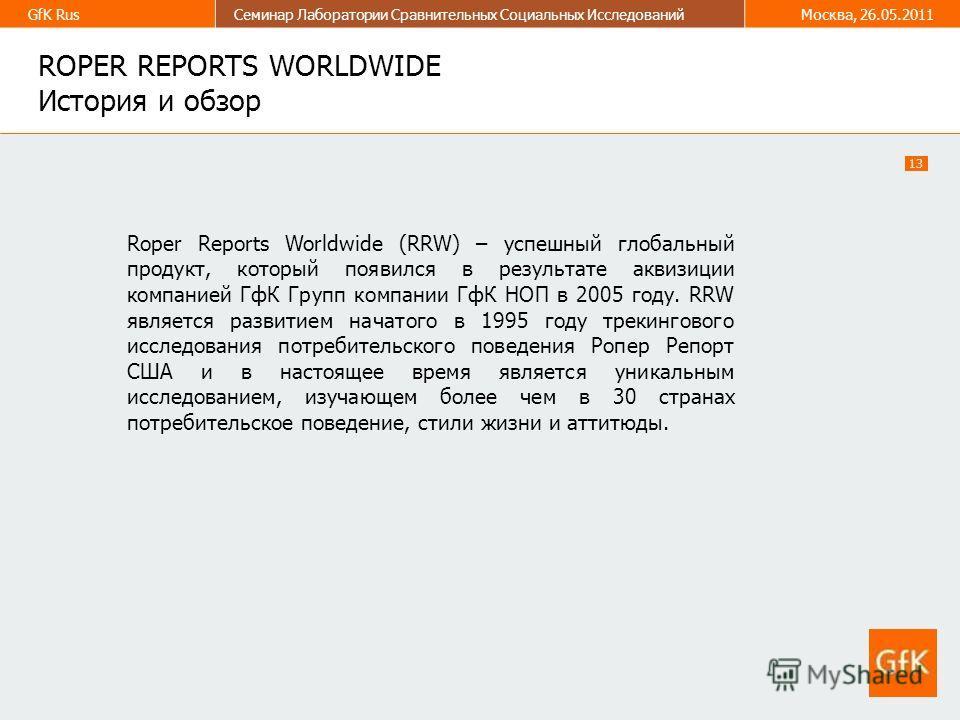 13 GfK RusСеминар Лаборатории Сравнительных Социальных ИсследованийМосква, 26.05.2011 ROPER REPORTS WORLDWIDE История и обзор Roper Reports Worldwide (RRW) – успешный глобальный продукт, который появился в результате аквизиции компанией ГфК Групп ком