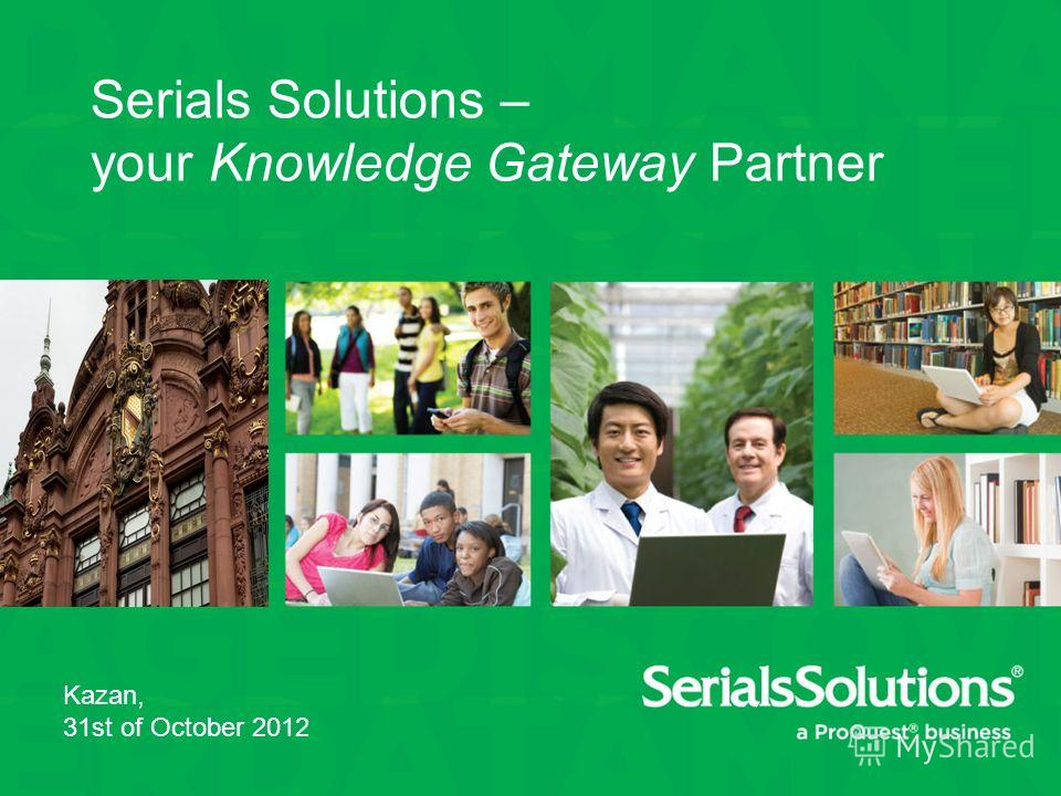 Serials Solutions – your Knowledge Gateway Partner Kazan, 31st of October 2012